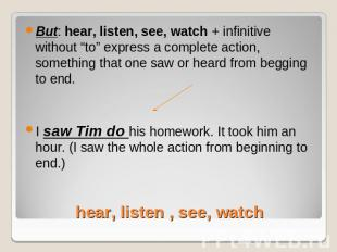 "But: hear, listen, see, watch + infinitive without ""to"" express a complete actio"
