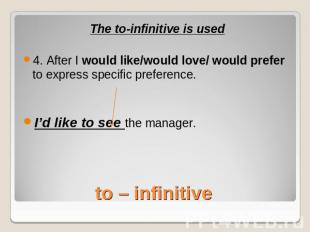 The to-infinitive is used4. After I would like/would love/ would prefer to expre