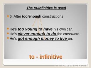 The to-infinitive is used6. After too/enough constructionsHe's too young to have