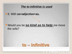 The to-infinitive is used8. With so+adjective+as.Would you be so kind as to help