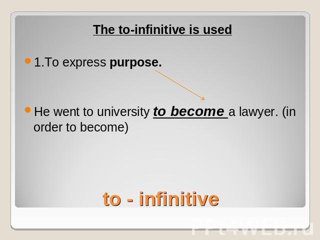 The to-infinitive is used1.To express purpose.He went to university to become a lawyer. (in order to become)to - infinitive