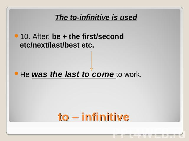 The to-infinitive is used10. After: be + the first/second etc/next/last/best etc.He was the last to come to work.to – infinitive