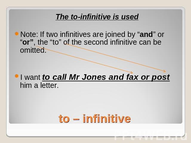 "The to-infinitive is usedNote: If two infinitives are joined by ""and"" or ""or"", the ""to"" of the second infinitive can be omitted.I want to call Mr Jones and fax or post him a letter.to – infinitive"