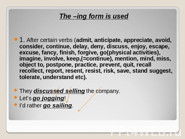 The –ing form is used1. After certain verbs (admit, anticipate, appreciate, avoid, consider, continue, delay, deny, discuss, enjoy, escape, excuse, fancy, finish, forgive, go(physical activities), imagine, involve, keep,(=continue), mention, mind, m…