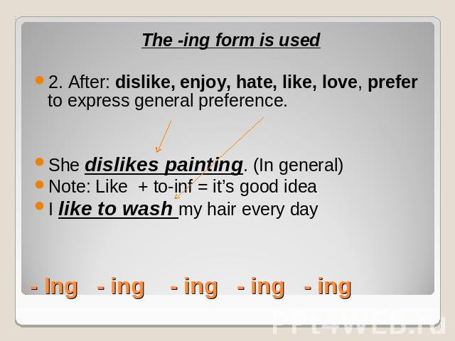 The -ing form is used2. After: dislike, enjoy, hate, like, love, prefer to express general preference.She dislikes painting. (In general)Note: Like + to-inf = it's good ideaI like to wash my hair every day- Ing - ing - ing - ing - ing