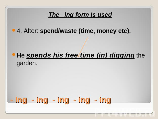 The –ing form is used4. After: spend/waste (time, money etc).He spends his free time (in) digging the garden.- Ing - ing - ing - ing - ing