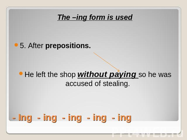 The –ing form is used5. After prepositions. He left the shop without paying so he was accused of stealing.- Ing - ing - ing - ing - ing