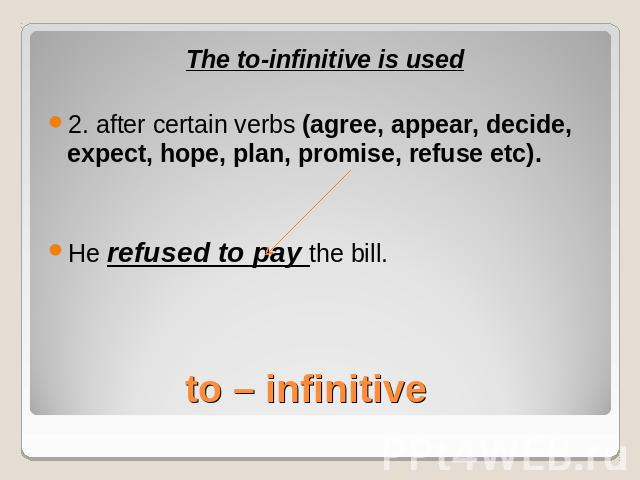 The to-infinitive is used2. after certain verbs (agree, appear, decide, expect, hope, plan, promise, refuse etc).He refused to pay the bill.to – infinitive