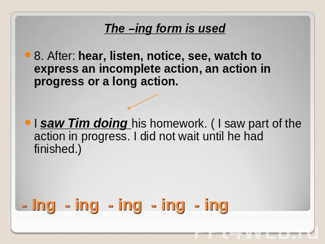 The –ing form is used8. After: hear, listen, notice, see, watch to express an incomplete action, an action in progress or a long action. I saw Tim doing his homework. ( I saw part of the action in progress. I did not wait until he had finished.)- In…