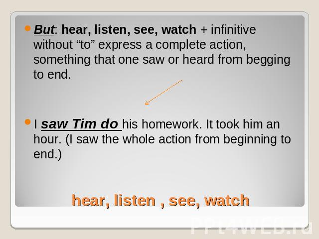"But: hear, listen, see, watch + infinitive without ""to"" express a complete action, something that one saw or heard from begging to end.I saw Tim do his homework. It took him an hour. (I saw the whole action from beginning to end.) hear, listen , see…"