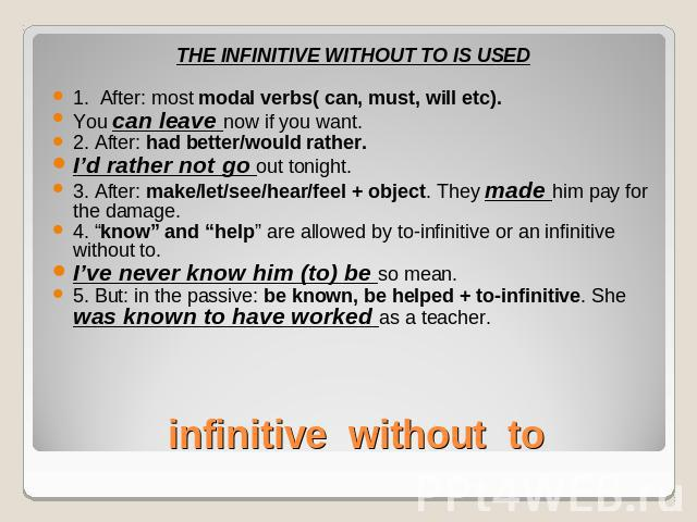THE INFINITIVE WITHOUT TO IS USED1. After: most modal verbs( can, must, will etc). You can leave now if you want.2. After: had better/would rather.I'd rather not go out tonight.3. After: make/let/see/hear/feel + object. They made him pay for the dam…