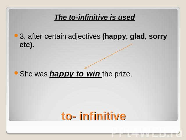 The to-infinitive is used3. after certain adjectives (happy, glad, sorry etc).She was happy to win the prize.to- infinitive