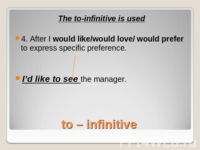 The to-infinitive is used4. After I would like/would love/ would prefer to express specific preference.I'd like to see the manager.to – infinitive