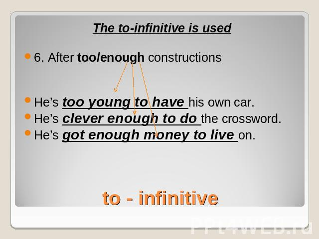 The to-infinitive is used6. After too/enough constructionsHe's too young to have his own car.He's clever enough to do the crossword.He's got enough money to live on.to - infinitive