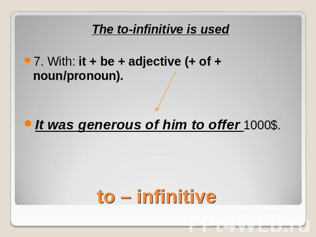 The to-infinitive is used7. With: it + be + adjective (+ of + noun/pronoun).It was generous of him to offer 1000$.to – infinitive