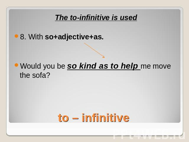 The to-infinitive is used8. With so+adjective+as.Would you be so kind as to help me move the sofa?to – infinitive