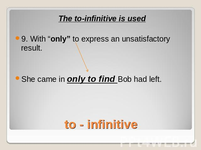 "The to-infinitive is used9. With ""only"" to express an unsatisfactory result.She came in only to find Bob had left.to - infinitive"