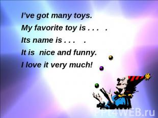 I've got many toys. My favorite toy is . . . . Its name is . . . . It is nice an