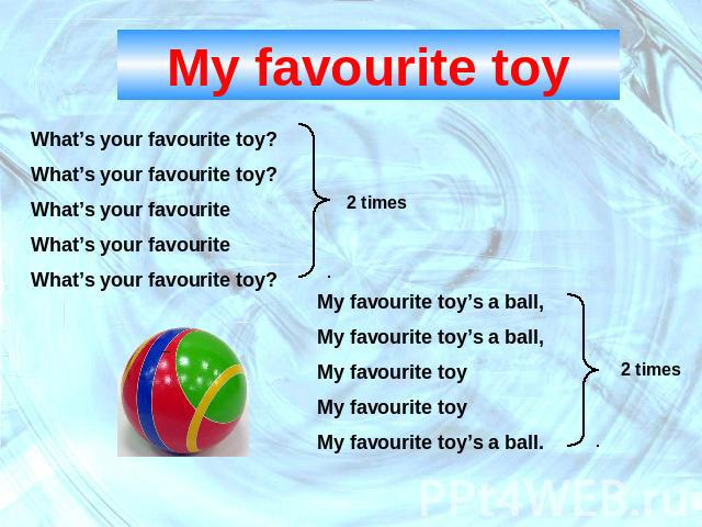 My favourite toyWhat's your favourite toy?What's your favourite toy?What's your favouriteWhat's your favouriteWhat's your favourite toy? My favourite toy's a ball, My favourite toy's a ball,My favourite toyMy favourite toyMy favourite toy's a ball.