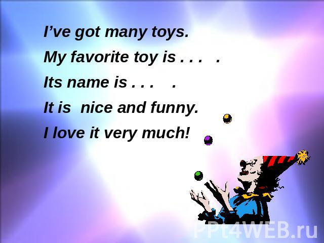 I've got many toys. My favorite toy is . . . . Its name is . . . . It is nice and funny. I love it very much!