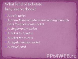 What kind of ticketsto buy/reserve/book? A train ticketA first-class/second-clas