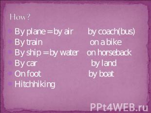 How? By plane = by air by coach(bus)By train on a bikeBy ship = by water on hors