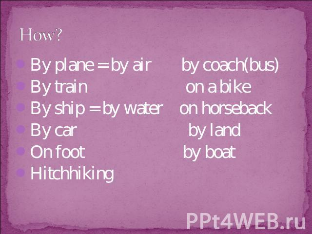 How? By plane = by air by coach(bus)By train on a bikeBy ship = by water on horsebackBy car by landOn foot by boatHitchhiking