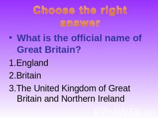 Choose the right answerWhat is the official name of Great Britain?1.England2.Bri