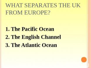 What separates the UK from Europe? 1. The Pacific Ocean2. The English Channel3.