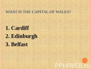 What is the capital of Wales? 1. Cardiff2. Edinburgh3. Belfast