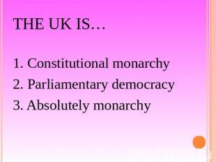 The UK is… 1. Constitutional monarchy2. Parliamentary democracy3. Absolutely mon