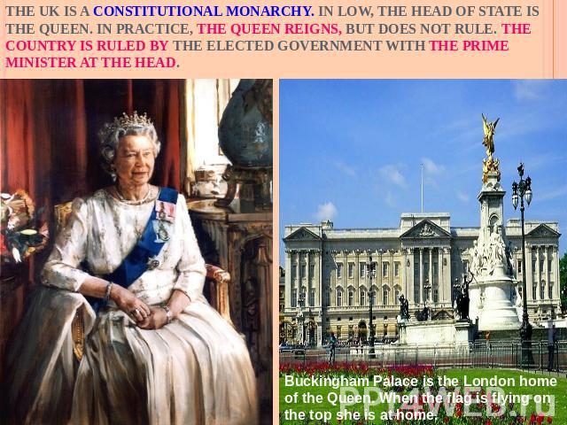 The UK is a constitutional monarchy. In low, the Head of State is the Queen. In practice, the Queen reigns, but does not rule. The country is ruled by the elected government with the Prime Minister at the head.Buckingham Palace is the London home of…