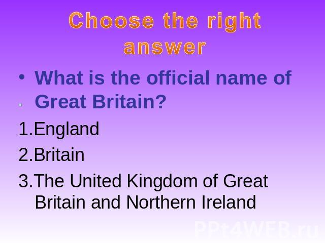 Choose the right answerWhat is the official name of Great Britain?1.England2.Britain3.The United Kingdom of Great Britain and Northern Ireland