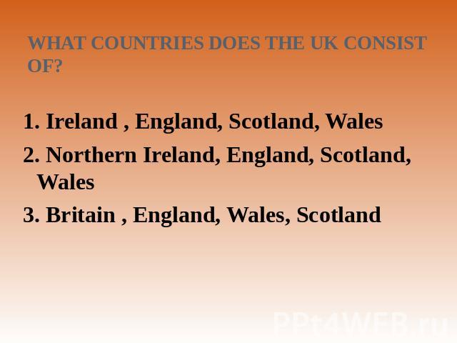 What countries does the UK consist of? 1. Ireland , England, Scotland, Wales2. Northern Ireland, England, Scotland, Wales 3. Britain , England, Wales, Scotland