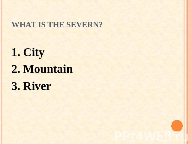 What is the Severn? 1. City 2. Mountain3. River