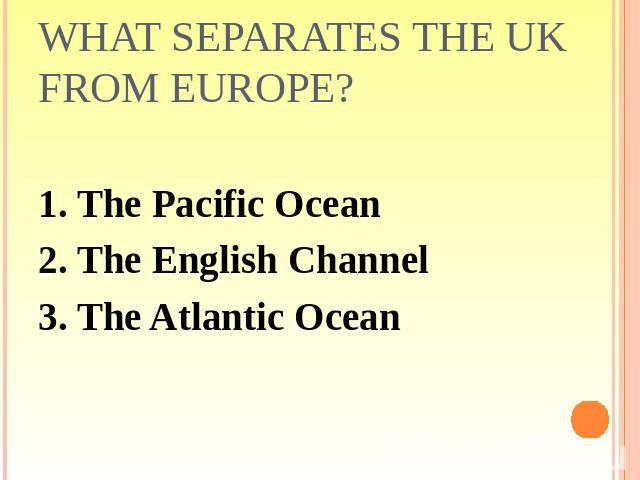 What separates the UK from Europe? 1. The Pacific Ocean2. The English Channel3. The Atlantic Ocean