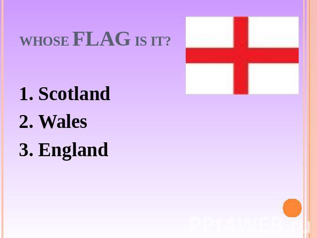 Whose flag is it? 1. Scotland2. Wales3. England