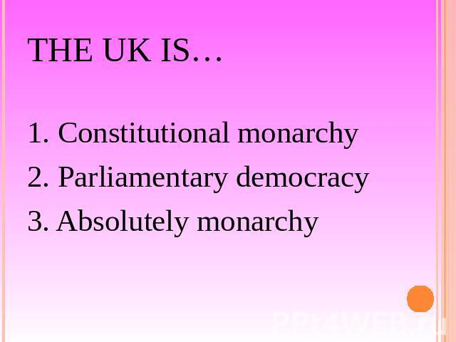 The UK is… 1. Constitutional monarchy2. Parliamentary democracy3. Absolutely monarchy