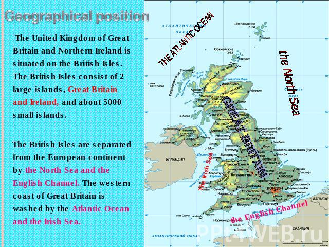 Geographical position The United Kingdom of Great Britain and Northern Ireland is situated on the British Isles. The British Isles consist of 2 large islands, Great Britain and Ireland, and about 5000 small islands. The British Isles are separated f…