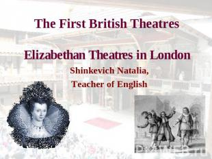 The First British TheatresElizabethan Theatres in London Shinkevich Natalia,Teac