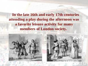 In the late 16th and early 17th centuries attending a play during the afternoon
