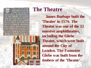 The Theatre James Burbage built the 'Theatre' in 1576. The Theatre was one of th