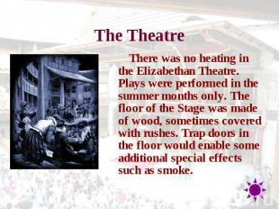 The Theatre There was no heating in the Elizabethan Theatre. Plays were performe
