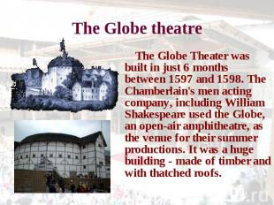 The Globe theatre The Globe Theater was built in just 6 months between 1597 and