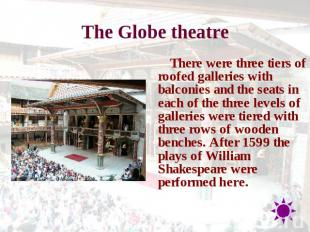 The Globe theatre There were three tiers of roofed galleries with balconies and