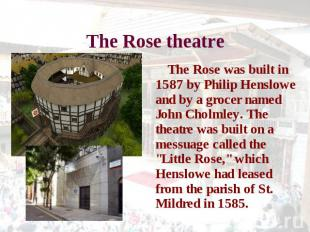 The Rose theatre The Rose was built in 1587 by Philip Henslowe and by a grocer n