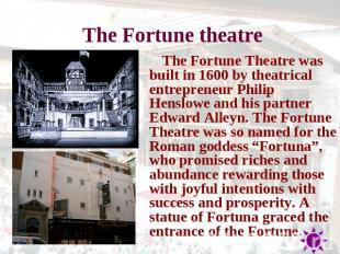The Fortune theatre The Fortune Theatre was built in 1600 by theatrical entrepre