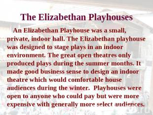 The Elizabethan Playhouses An Elizabethan Playhouse was a small, private, indoor