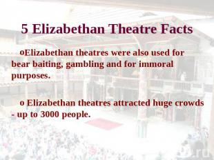 5 Elizabethan Theatre Facts Elizabethan theatres were also used for bear baiting