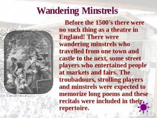 Wandering Minstrels Before the 1500's there were no such thing as a theatre in E